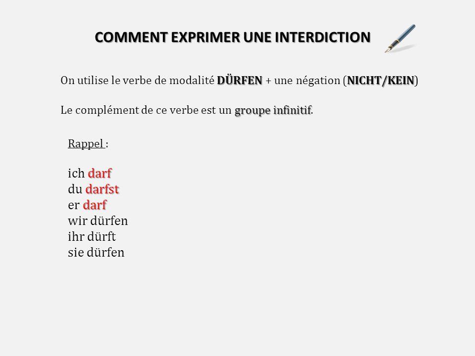 COMMENT EXPRIMER UNE INTERDICTION DÜRFENNICHT/KEIN On utilise le verbe de modalité DÜRFEN + une négation (NICHT/KEIN) groupe infinitif Le complément de ce verbe est un groupe infinitif.