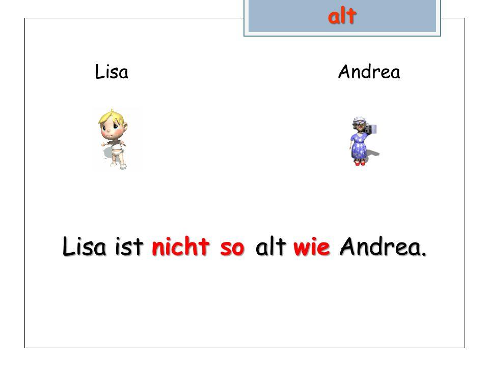LisaAndreaalt Lisa ist nicht so alt wie Andrea.