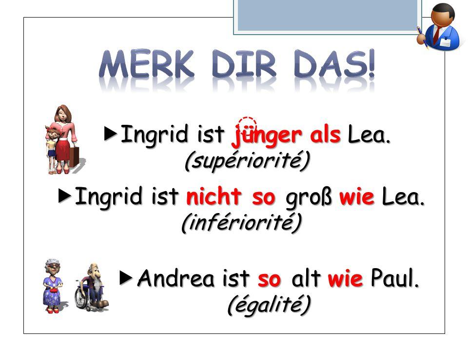  Ingrid ist jünger als Lea. (supériorité)  Ingrid ist nicht so groß wie Lea.