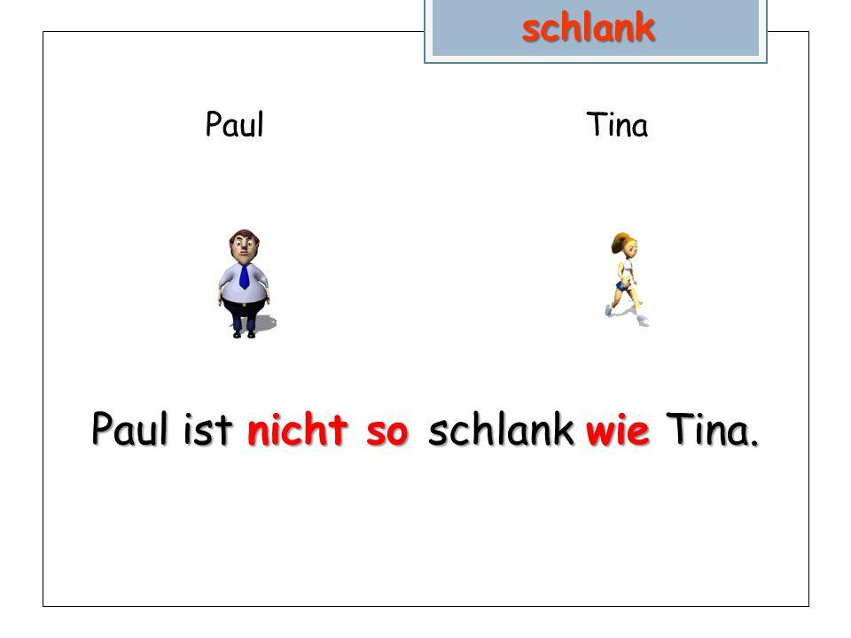 PaulTina Paul ist nicht so schlank wie Tina. schlank