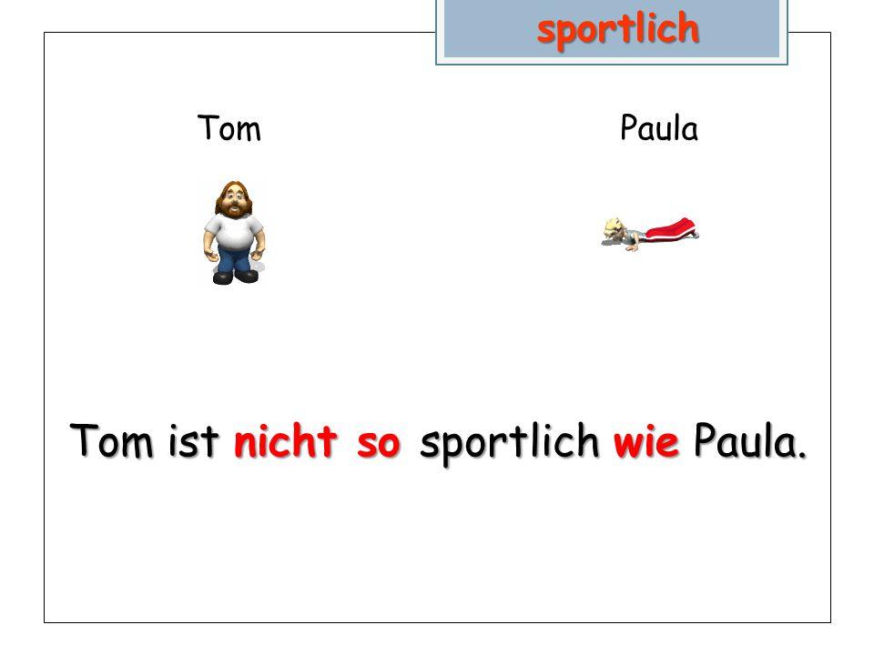 TomPaula Tom ist nicht so sportlich wie Paula. sportlich