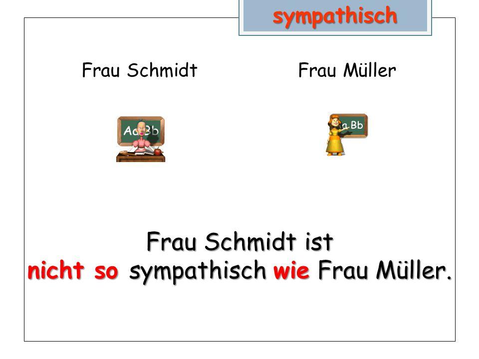 Frau SchmidtFrau Müllersympathisch Frau Schmidt ist nicht so sympathisch wie Frau Müller.