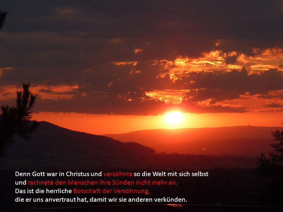 Denn Gott war in Christus und versöhnte so die Welt mit sich selbst und rechnete den Menschen ihre Sünden nicht mehr an. Das ist die herrliche Botscha