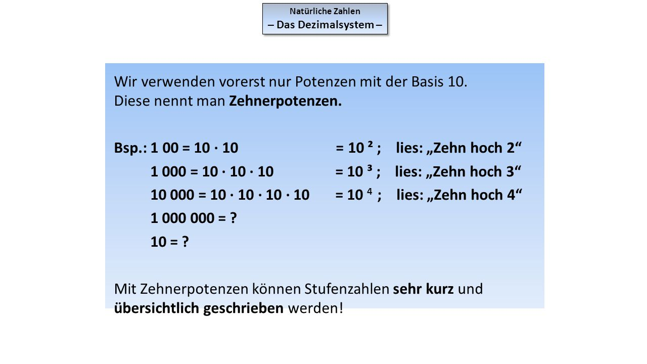 Natürliche Zahlen – Das Dezimalsystem – Natürliche Zahlen – Das Dezimalsystem – Wir verwenden vorerst nur Potenzen mit der Basis 10. Diese nennt man Z
