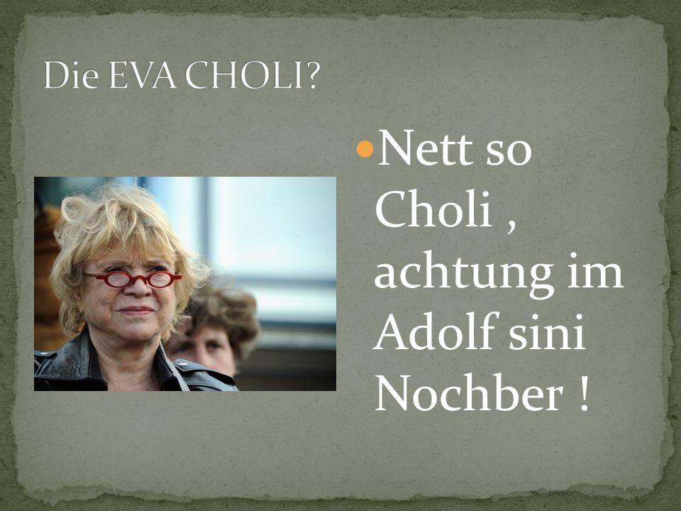 Nett so Choli, achtung im Adolf sini Nochber !