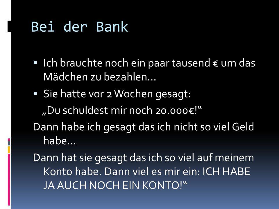 """Bei der Bank  Ich brauchte noch ein paar tausend € um das Mädchen zu bezahlen…  Sie hatte vor 2 Wochen gesagt: """"Du schuldest mir noch 20.000€! Dann habe ich gesagt das ich nicht so viel Geld habe… Dann hat sie gesagt das ich so viel auf meinem Konto habe."""