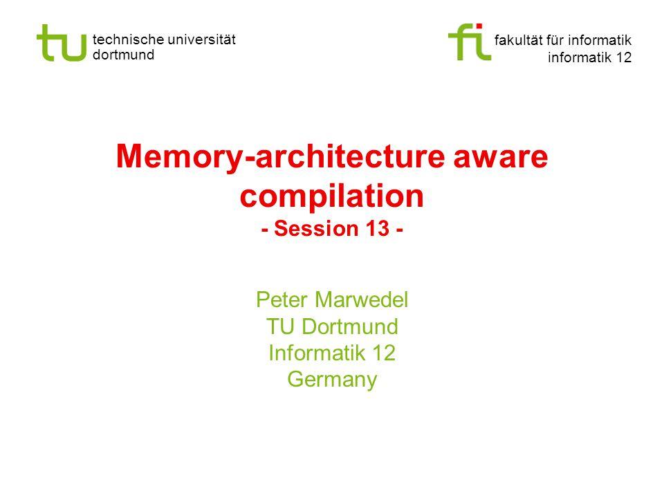 fakultät für informatik informatik 12 technische universität dortmund Memory-architecture aware compilation - Session 13 - Peter Marwedel TU Dortmund Informatik 12 Germany