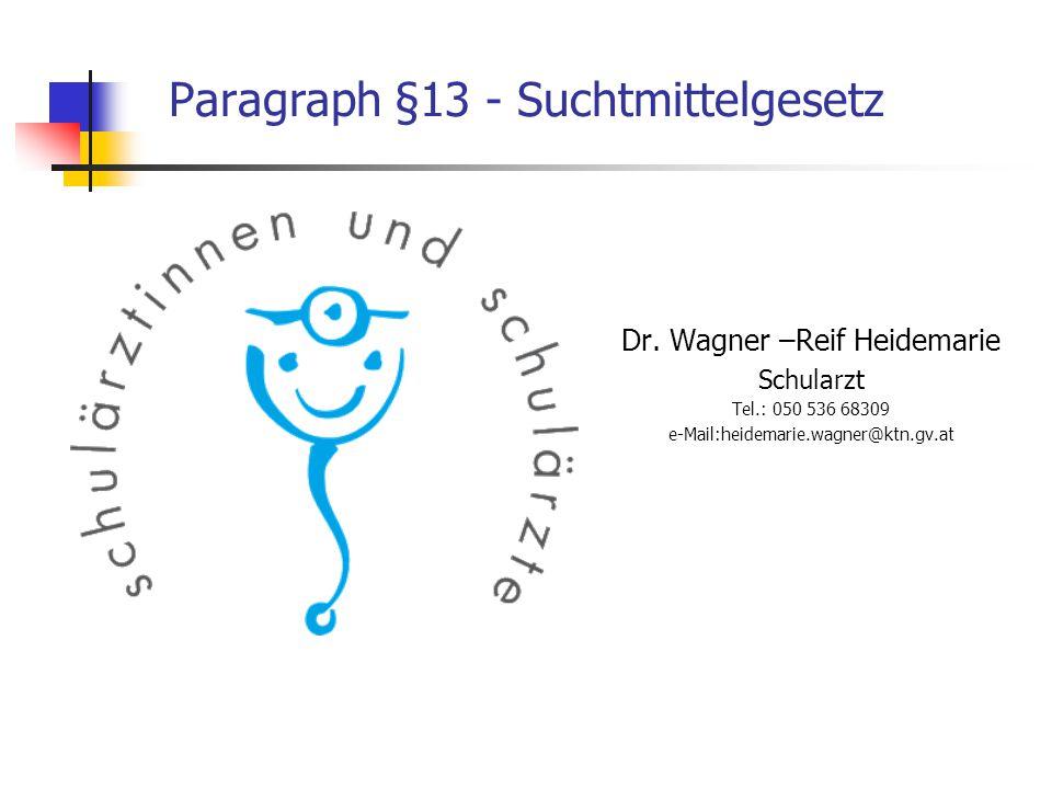Paragraph §13 - Suchtmittelgesetz Dr. Wagner –Reif Heidemarie Schularzt Tel.: 050 536 68309 e-Mail:heidemarie.wagner@ktn.gv.at