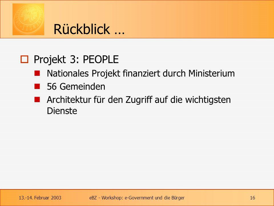 13.-14. Februar 2003eBZ - Workshop: e-Government und die Bürger16 Rückblick …  Projekt 3: PEOPLE Nationales Projekt finanziert durch Ministerium 56 G