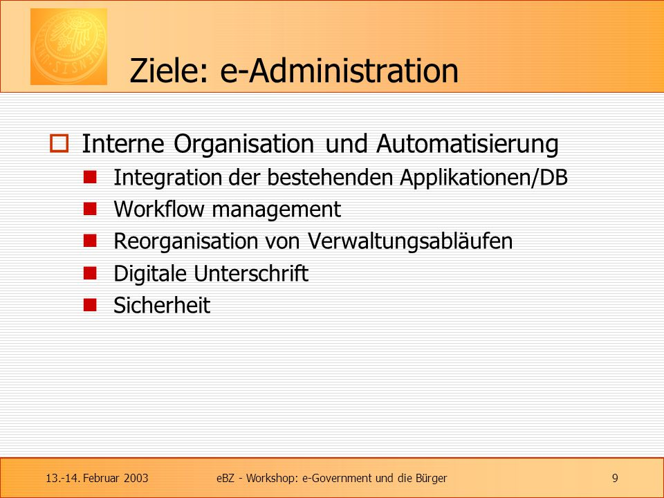 13.-14. Februar 2003eBZ - Workshop: e-Government und die Bürger9 Ziele: e-Administration  Interne Organisation und Automatisierung Integration der be