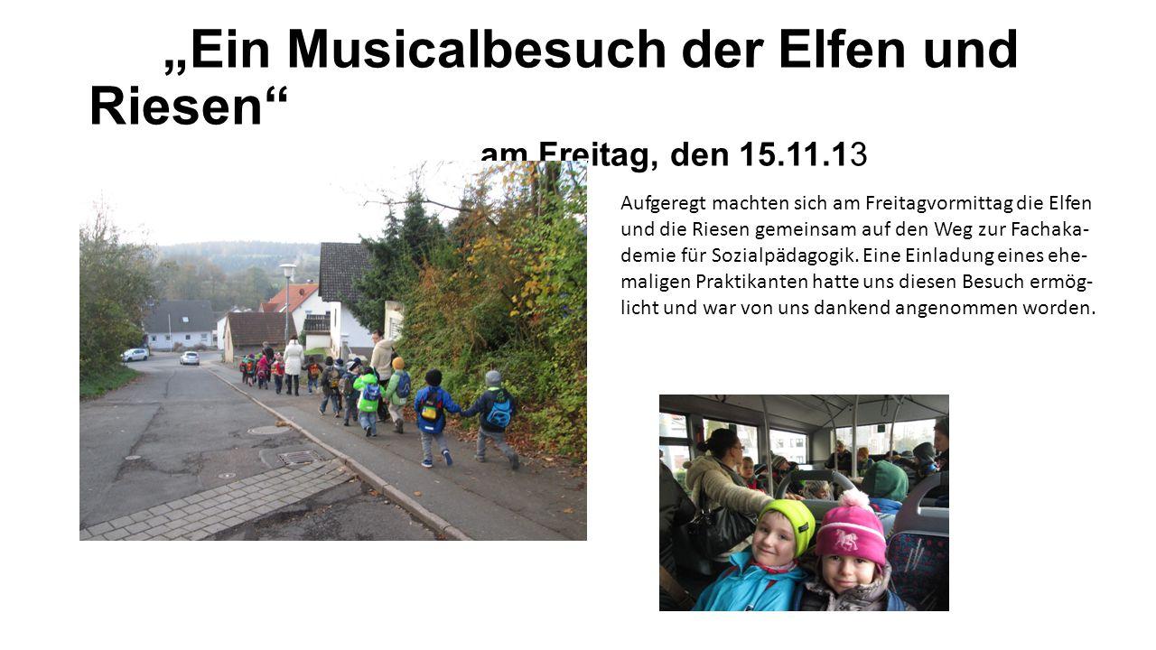 """""""Ein Musicalbesuch der Elfen und Riesen am Freitag, den 15.11.13 Aufgeregt machten sich am Freitagvormittag die Elfen und die Riesen gemeinsam auf den Weg zur Fachaka- demie für Sozialpädagogik."""