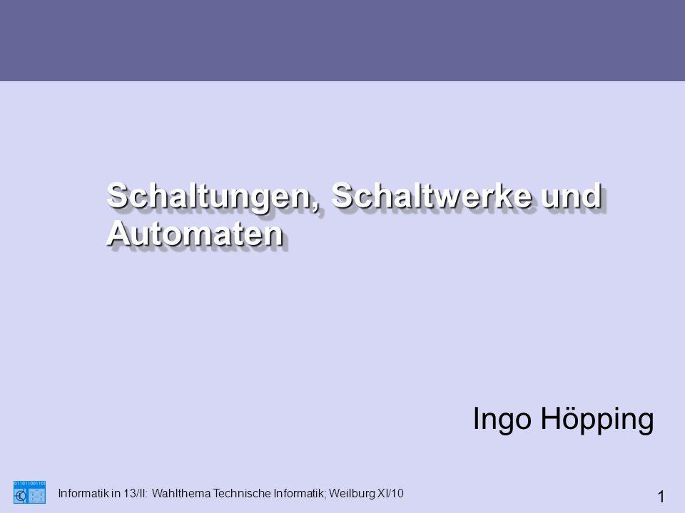 Schaltungen, Schaltwerke und Automaten Ingo Höpping Informatik in 13/II: Wahlthema Technische Informatik; Weilburg XI/10 1