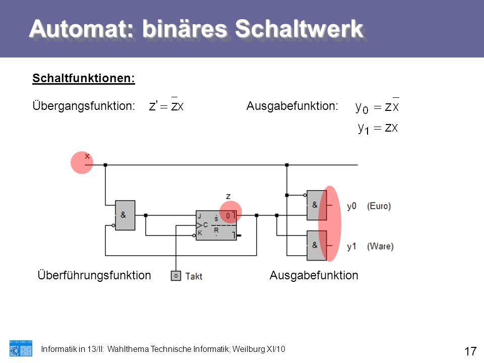 Automat: binäres Schaltwerk Informatik in 13/II: Wahlthema Technische Informatik; Weilburg XI/10 17 Schaltfunktionen: Übergangsfunktion:Ausgabefunktio