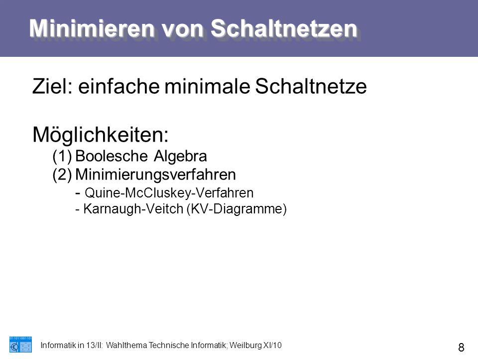 Minimieren von Schaltnetzen Informatik in 13/II: Wahlthema Technische Informatik; Weilburg XI/10 8 Ziel: einfache minimale Schaltnetze Möglichkeiten:
