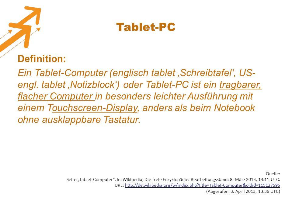 Tablet-PC Definition: Ein Tablet-Computer (englisch tablet 'Schreibtafel', US- engl. tablet 'Notizblock') oder Tablet-PC ist ein tragbarer, flacher Co