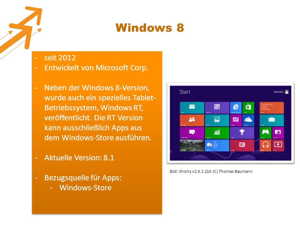 Windows 8 -seit 2012 -Entwickelt von Microsoft Corp. -Neben der Windows 8-Version, wurde auch ein spezielles Tablet- Betriebssystem, Windows RT, veröf