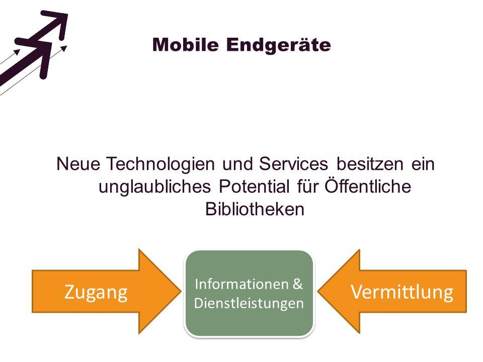 Mobile Endgeräte Neue Technologien und Services besitzen ein unglaubliches Potential für Öffentliche Bibliotheken ZugangVermittlung Informationen & Di