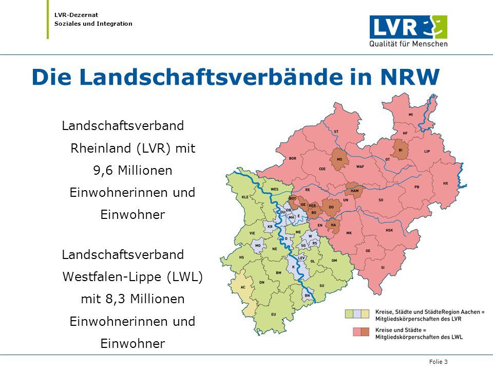 LVR-Dezernat Soziales und Integration Der Landschaftsverband Rheinland Der LVR erfüllt für 13 kreisfreie Städte, 12 Kreise und die Städte-Region Aachen im Rheinland Aufgaben für Menschen mit Behinderung und Jugendhilfe, in der Psychiatrie und der Kultur.