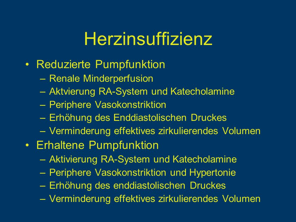 Herzinsuffizienz Reduzierte Pumpfunktion –Renale Minderperfusion –Aktvierung RA-System und Katecholamine –Periphere Vasokonstriktion –Erhöhung des Enddiastolischen Druckes –Verminderung effektives zirkulierendes Volumen Erhaltene Pumpfunktion –Aktivierung RA-System und Katecholamine –Periphere Vasokonstriktion und Hypertonie –Erhöhung des enddiastolischen Druckes –Verminderung effektives zirkulierendes Volumen