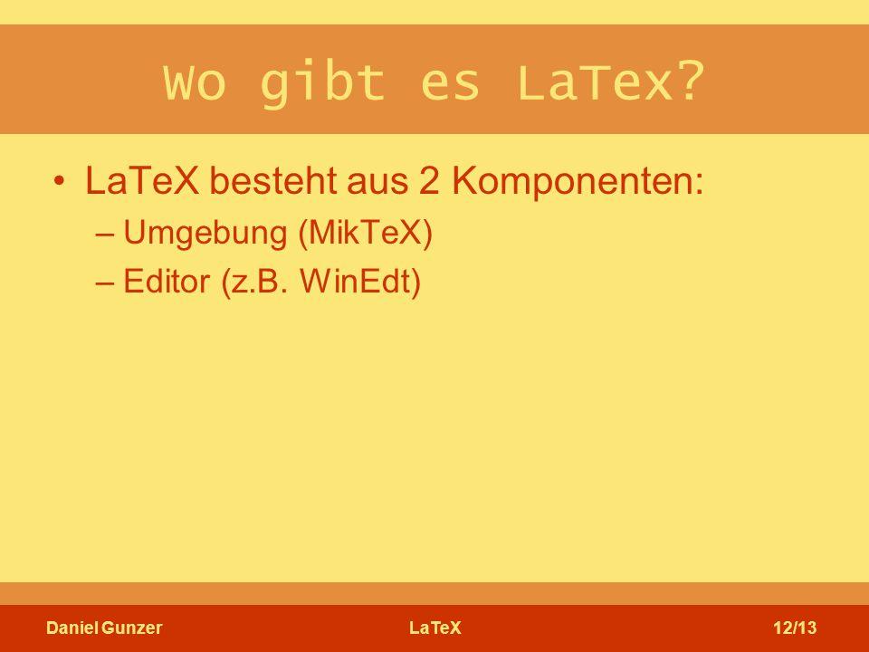Daniel GunzerLaTeX12/13 Wo gibt es LaTex? LaTeX besteht aus 2 Komponenten: –Umgebung (MikTeX) –Editor (z.B. WinEdt)