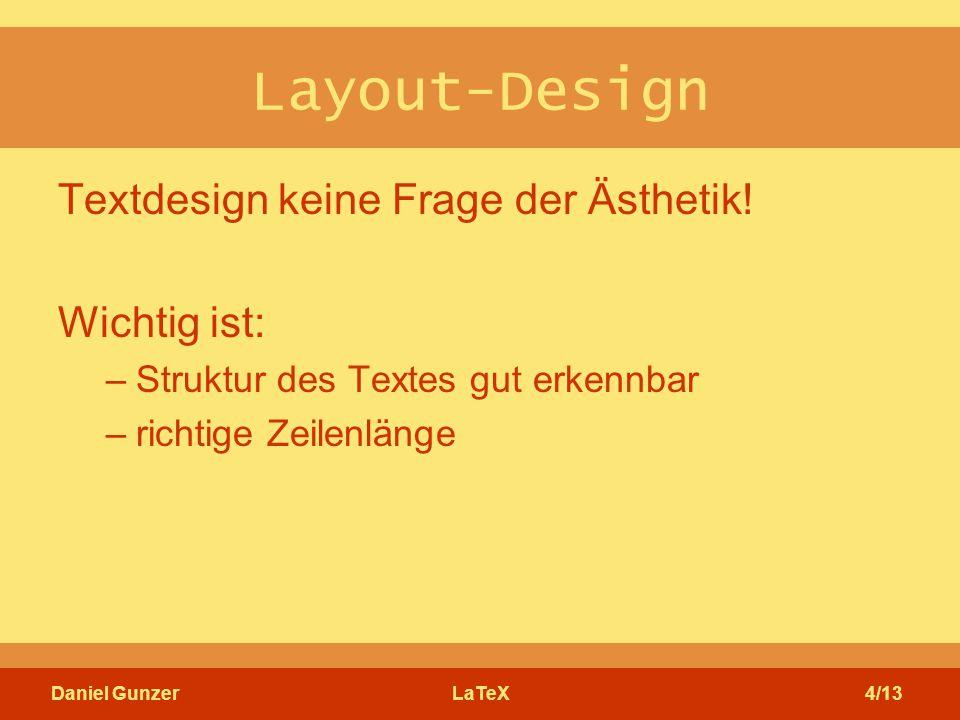 Daniel GunzerLaTeX4/13 Layout-Design Textdesign keine Frage der Ästhetik! Wichtig ist: –Struktur des Textes gut erkennbar –richtige Zeilenlänge