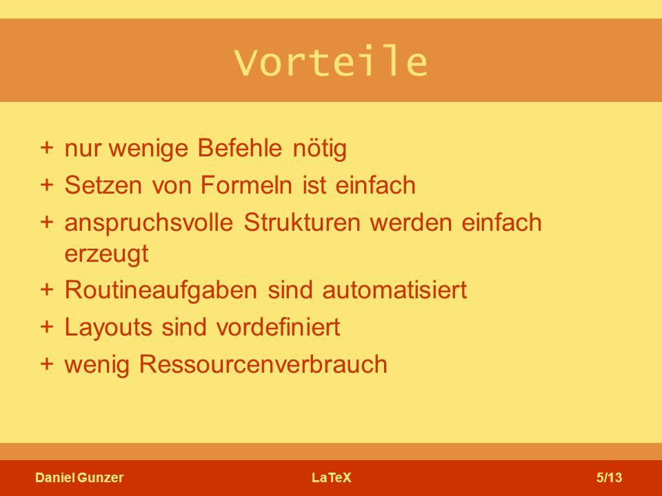 Daniel GunzerLaTeX5/13 Vorteile +nur wenige Befehle nötig +Setzen von Formeln ist einfach +anspruchsvolle Strukturen werden einfach erzeugt +Routineaufgaben sind automatisiert +Layouts sind vordefiniert +wenig Ressourcenverbrauch