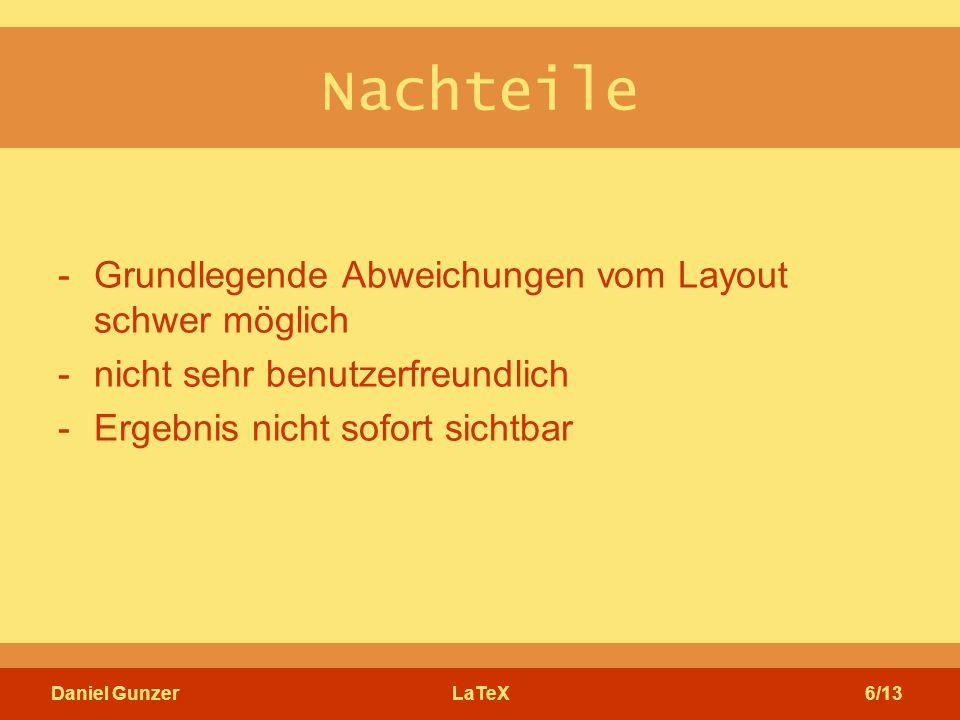 Daniel GunzerLaTeX6/13 Nachteile -Grundlegende Abweichungen vom Layout schwer möglich -nicht sehr benutzerfreundlich -Ergebnis nicht sofort sichtbar