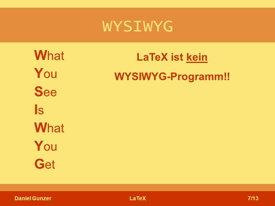 Daniel GunzerLaTeX7/13 WYSIWYG W hat Y ou S ee I s W hat Y ou G et LaTeX ist kein WYSIWYG-Programm!!