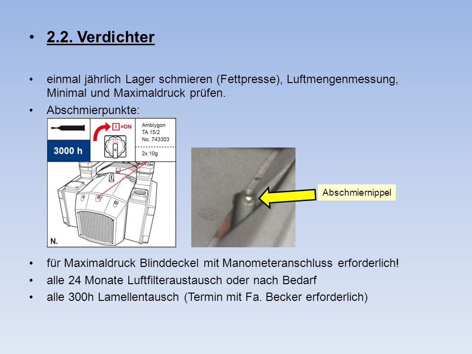 2.2. Verdichter einmal jährlich Lager schmieren (Fettpresse), Luftmengenmessung, Minimal und Maximaldruck prüfen. Abschmierpunkte: für Maximaldruck Bl