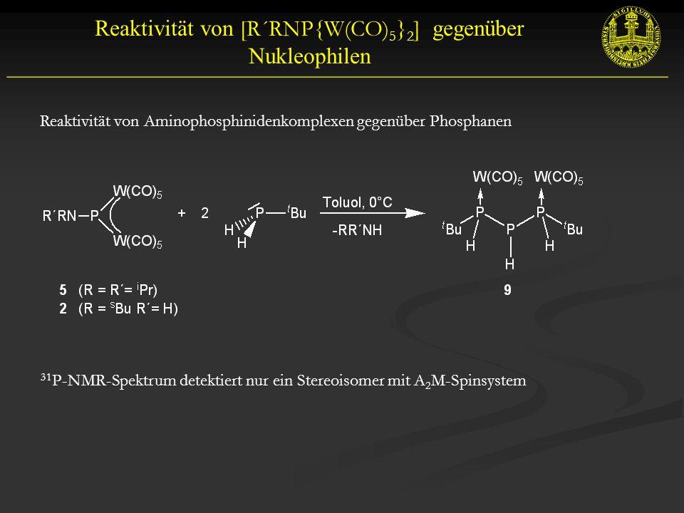 __________________________________________________________ Reaktivität von [R´RNP{W(CO) 5 } 2 ] gegenüber Nukleophilen Reaktivität von Aminophosphinidenkomplexen gegenüber Phosphanen 31 P-NMR-Spektrum detektiert nur ein Stereoisomer mit A 2 M-Spinsystem