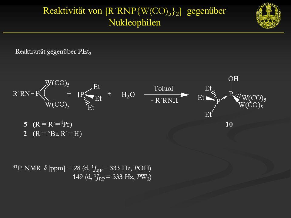 Reaktivität von [R´RNP{W(CO) 5 } 2 ] gegenüber Nukleophilen __________________________________________________________ Reaktivität gegenüber PEt 3 31 P-NMR δ [ppm] = 28 (d, 1 J P,P = 333 Hz, POH) 149 (d, 1 J P,P = 333 Hz, PW 2 )
