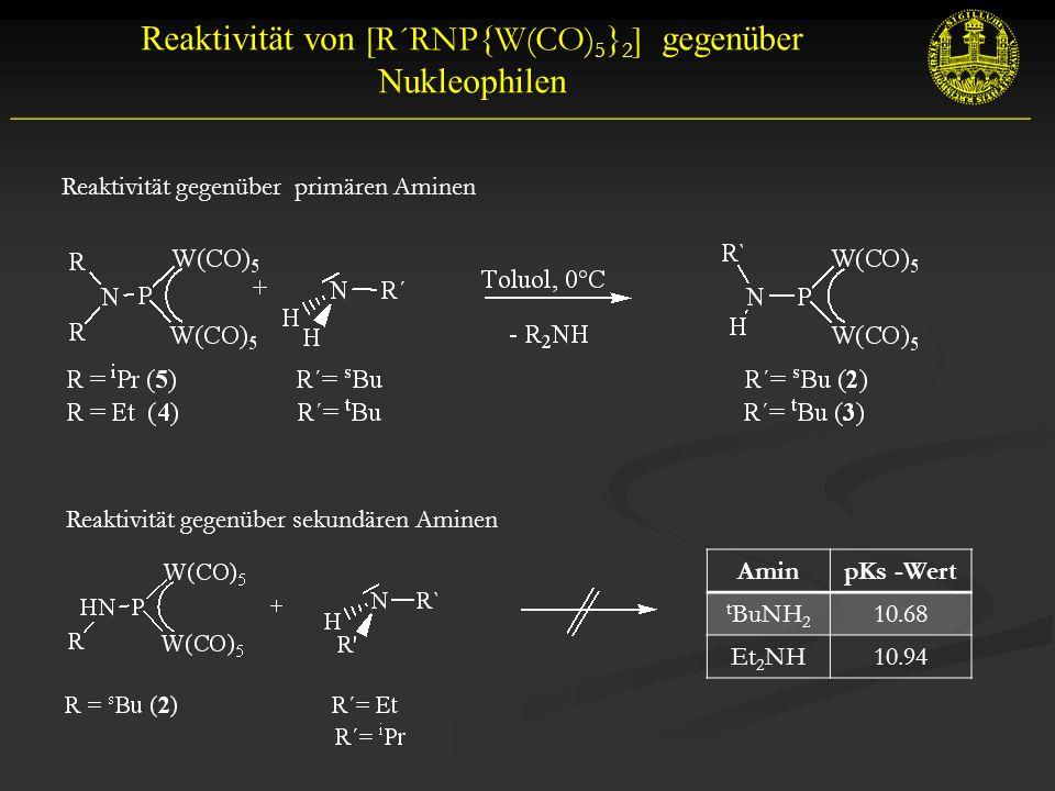 __________________________________________________________ Reaktivität von [R´RNP{W(CO) 5 } 2 ] gegenüber Nukleophilen Reaktivität gegenüber primären Aminen Reaktivität gegenüber sekundären Aminen AminpKs -Wert t BuNH 2 10.68 Et 2 NH10.94