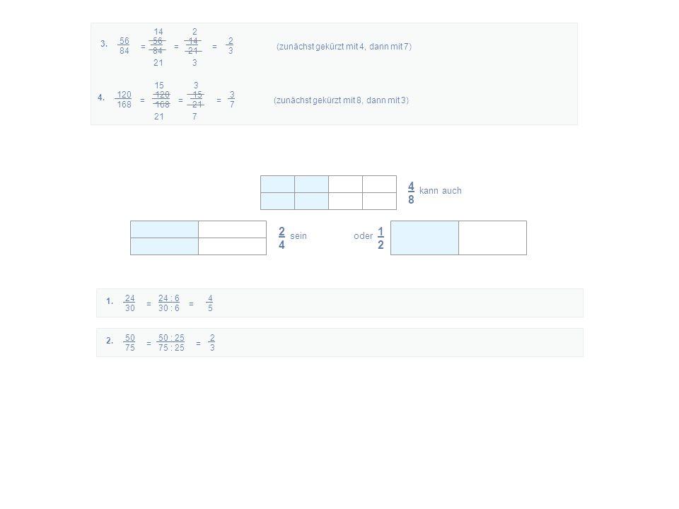 4848 kann auch 2424 sein 1212 oder 24 24 : 6 4 30 30 : 6 5 = 1. 50 50 : 25 2 75 75 : 25 3 = 2. 56 56 14 2 84 84 21 3 = = =(zunächst gekürzt mit 4, dan