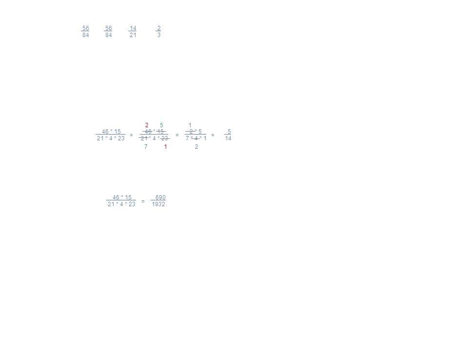 46 * 15 46 * 15 2 * 5 5 21 * 4 * 23 21 * 4 * 23 7 * 4 * 1 14 5 7 2 1 56 56 14 2 84 84 21 3 = = = 1 2 46 * 15 690 21 * 4 * 23 1932 =