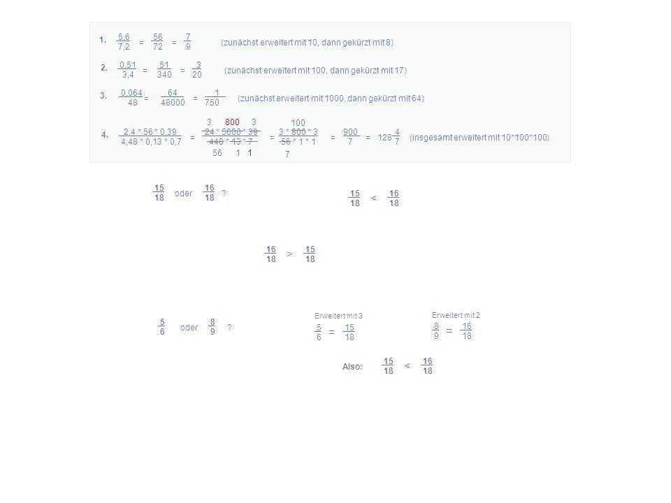5,6 56 7 7,2 72 9 = = (zunächst erweitert mit 10, dann gekürzt mit 8) 1. 2,4 * 56 * 0,39 24 * 5600 * 39 3 * 800 * 3 900 4 4,48 * 0,13 * 0,7 448 * 13 *