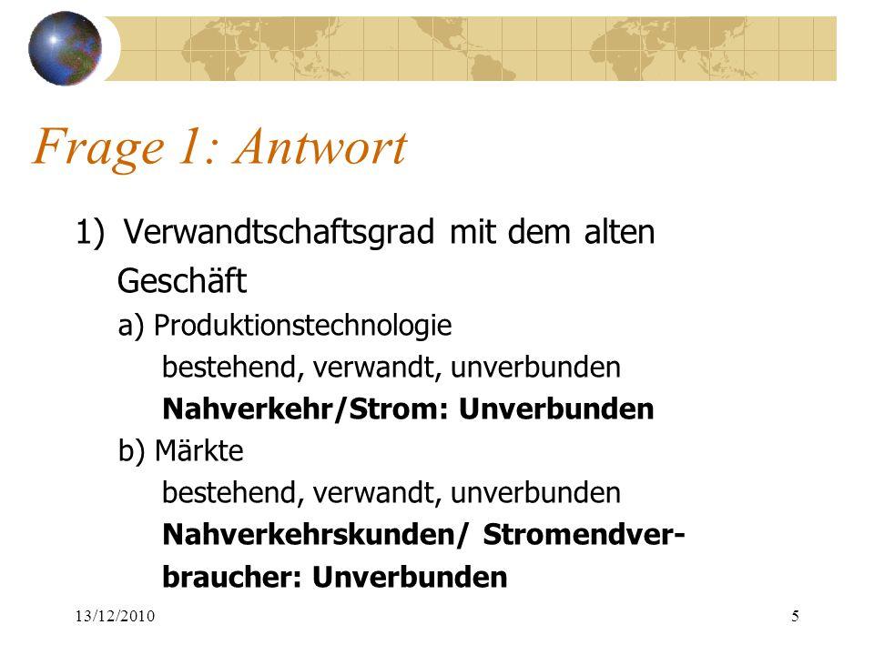 Frage 1: Antwort 1)Verwandtschaftsgrad mit dem alten Geschäft a) Produktionstechnologie bestehend, verwandt, unverbunden Nahverkehr/Strom: Unverbunden