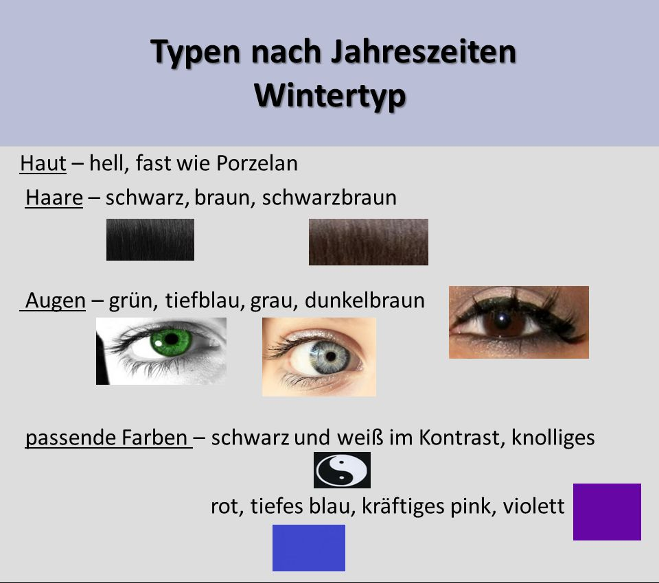 Typen nach Jahreszeiten Wintertyp Typen nach Jahreszeiten Wintertyp Haut – hell, fast wie Porzelan Haare – schwarz, braun, schwarzbraun Augen – grün, tiefblau, grau, dunkelbraun passende Farben – schwarz und weiß im Kontrast, knolliges rot, tiefes blau, kräftiges pink, violett