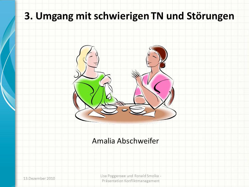 3. Umgang mit schwierigen TN und Störungen Amalia Abschweifer 13.Dezember 2010 Lisa Poggensee und Ronald Smolka - Präsentation Konfliktmanagement