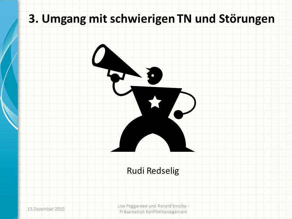 3. Umgang mit schwierigen TN und Störungen Rudi Redselig 13.Dezember 2010 Lisa Poggensee und Ronald Smolka - Präsentation Konfliktmanagement