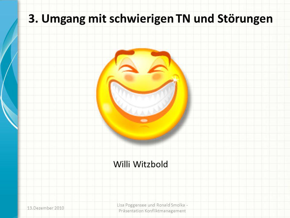 3. Umgang mit schwierigen TN und Störungen Willi Witzbold 13.Dezember 2010 Lisa Poggensee und Ronald Smolka - Präsentation Konfliktmanagement