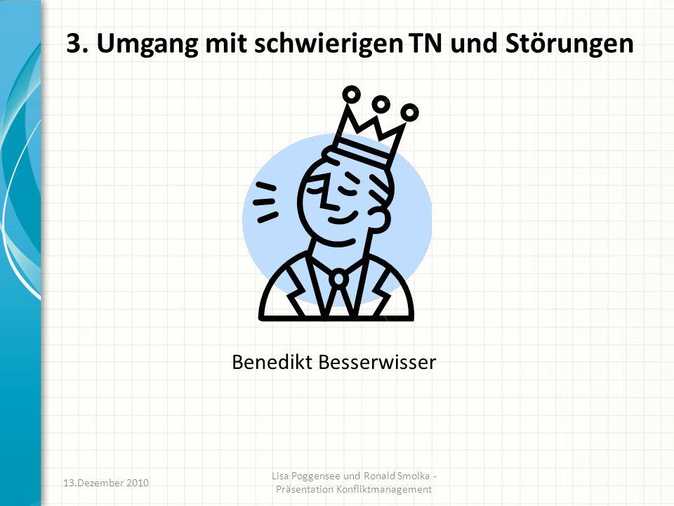 3. Umgang mit schwierigen TN und Störungen Benedikt Besserwisser 13.Dezember 2010 Lisa Poggensee und Ronald Smolka - Präsentation Konfliktmanagement