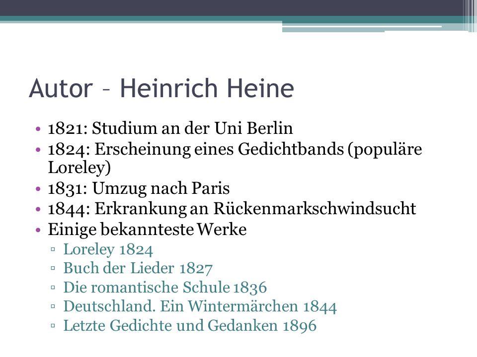 Autor – Heinrich Heine 1821: Studium an der Uni Berlin 1824: Erscheinung eines Gedichtbands (populäre Loreley) 1831: Umzug nach Paris 1844: Erkrankung