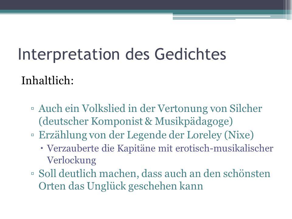 Interpretation des Gedichtes Inhaltlich: ▫Auch ein Volkslied in der Vertonung von Silcher (deutscher Komponist & Musikpädagoge) ▫Erzählung von der Leg