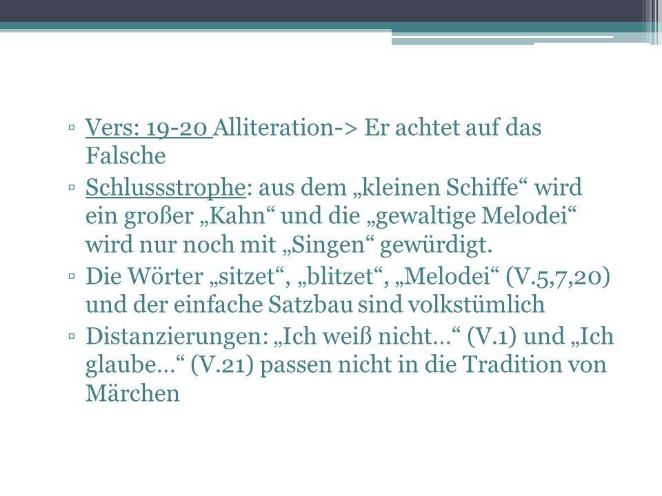 """▫Vers: 19-20 Alliteration-> Er achtet auf das Falsche ▫Schlussstrophe: aus dem """"kleinen Schiffe"""" wird ein großer """"Kahn"""" und die """"gewaltige Melodei"""" wi"""
