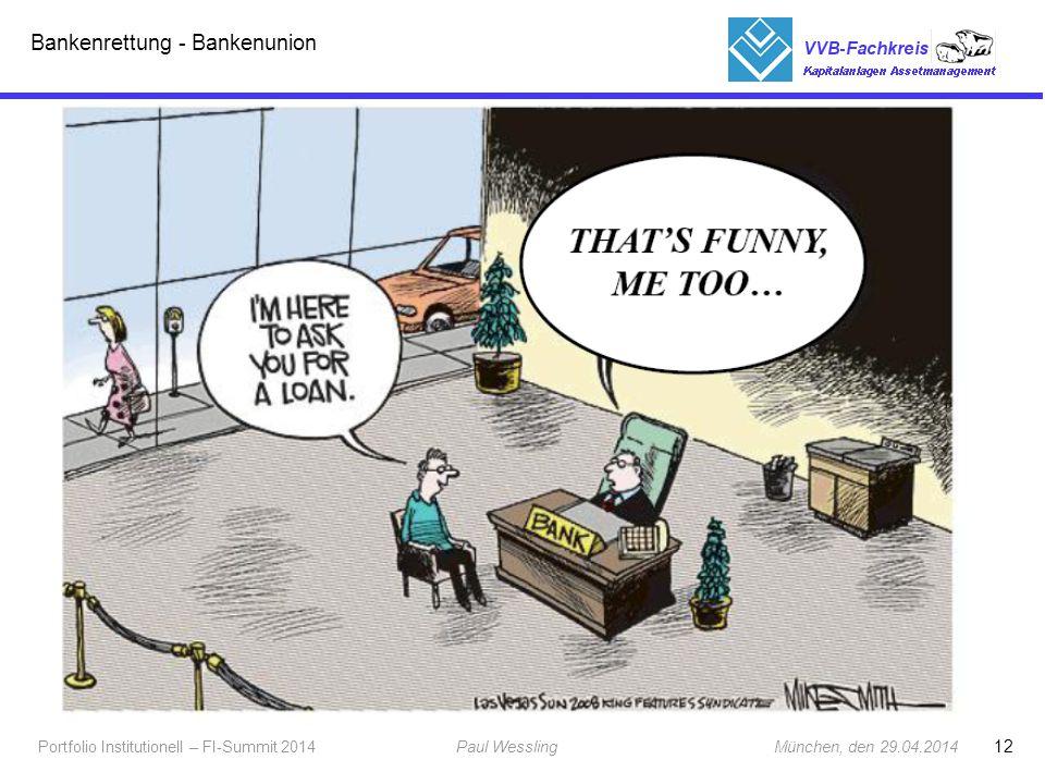 """13 Portfolio Institutionell – FI-Summit 2014Paul Wessling München, den 29.04.2014 Fachkreis Kapitalanlagen Bankenrettung – Bankenunion - national Insolvenz der Lehman Brothers führte 2008 zur Gründung des 1.SoFFin – Finanzmarktstabilisierungsfonds mit Hilfe des FMStFG (Gesetz zur Errichtung eines Finanzmarktstabilisierungsfonds) und des FMStBG (Finanzmarktstabilisierungsbeschleunigungsgesetz und Finanzmarktstabilisierungsfonds-VO ) 2.verwaltet von der """"Bundesanstalt für Finanzmarktstabilisierung - FMSA gegründet Juli 2009 durch das FStFEntwG (Gesetz zur Fortentwicklung der Finanzmarktstabilisierung ) 3.verwaltet seit 2011 auch den Restrukturierungsfonds durch das RStrukFG (Restrukturierungsfondsgesetzes) finanziert über Bankabgaben 4.Erweitert ab 2013 durch das 3."""