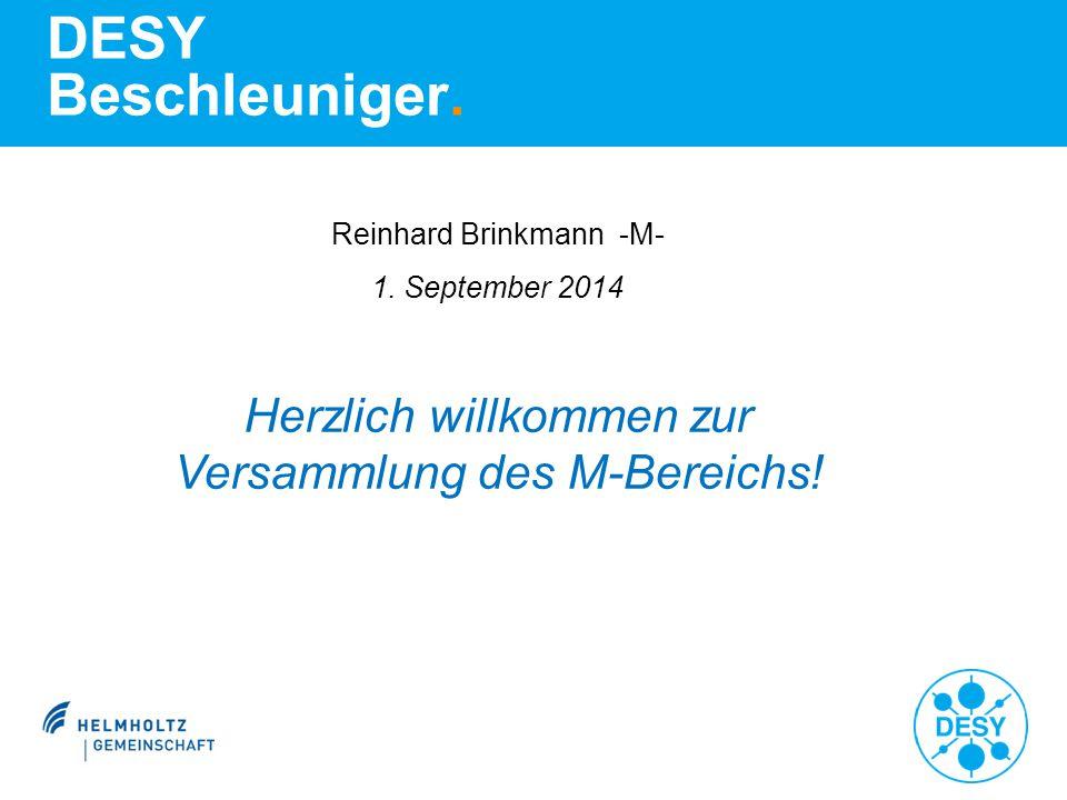 DESY Beschleuniger. Reinhard Brinkmann -M- 1. September 2014 Herzlich willkommen zur Versammlung des M-Bereichs!