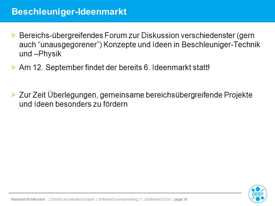 Reinhard Brinkmann | Director Accelerator Division | M-Bereichsversammlung | 1. September 2014 | page 36 Beschleuniger-Ideenmarkt >Bereichs-übergreife
