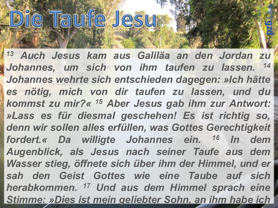 13 Auch Jesus kam aus Galiläa an den Jordan zu Johannes, um sich von ihm taufen zu lassen. 14 Johannes wehrte sich entschieden dagegen: »Ich hätte es