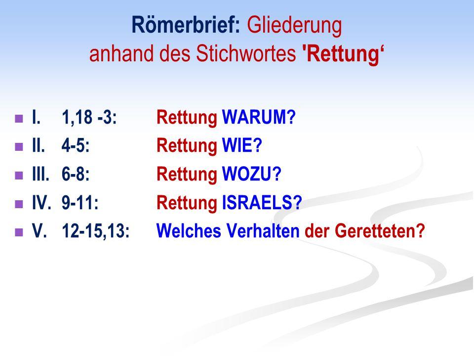 Römerbrief: Gliederung anhand des Stichwortes 'Rettung' I. 1,18 -3:Rettung WARUM? II. 4-5:Rettung WIE? III. 6-8:Rettung WOZU? IV. 9-11:Rettung ISRAELS