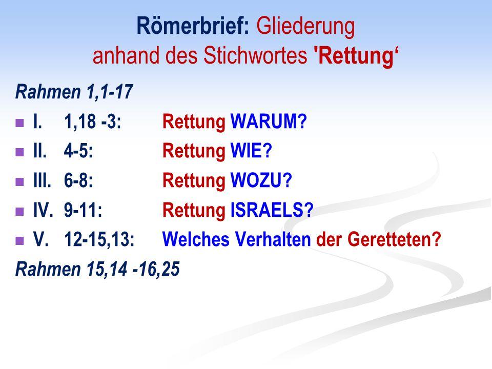 Römerbrief: Gliederung anhand des Stichwortes 'Rettung' Rahmen 1,1-17 I. 1,18 -3:Rettung WARUM? II. 4-5:Rettung WIE? III. 6-8:Rettung WOZU? IV. 9-11:R
